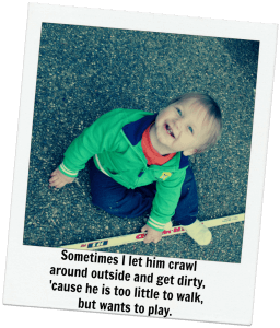 Sometimes I let my baby crawl around outside and get dirty, cause he wants to play.