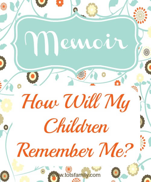 TOTS Family, Parenting, Kids, Food, Crafts, DIY and Travel How-Will-My-Children-Remember-Me Memoir: How Will My Children Remember Me? Parenting  mommyhood children