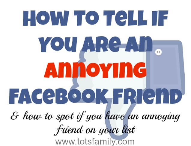 TOTS Family, Parenting, Kids, Food, Crafts, DIY and Travel How-To-Tell-You-Are-An-Annoying-Facebook-Friend How to tell if You are an Annoying Facebook Friend TOTS Family Uncategorized  unfriend unfollow social media fb facebook