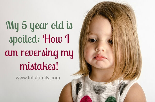 My 5 year old is spoiled: How I am reversing my mistakes!