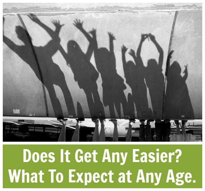 Does It Get Any Easier? What To Expect at Any Age.