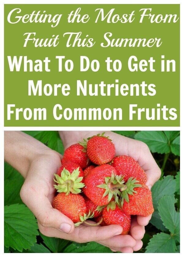 Getting the Most From Fruit This Summer- What To Do to Get in More Nutrients From Common Fruits
