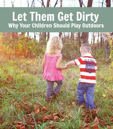 Let Them Get Dirty. Why Your Children Should Play Outdoors.