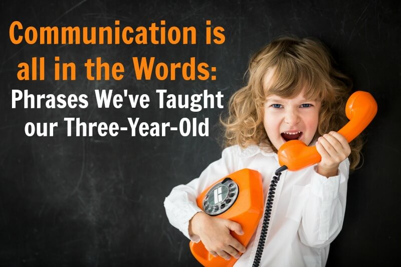 Communication is all in the Words: Phrases We've Taught our Three-Year-Old