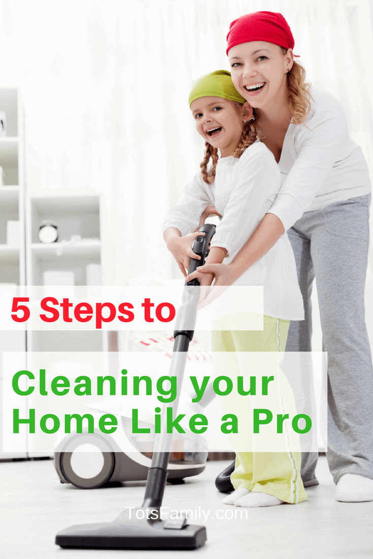 5 Steps To Cleaning Your Home Like A Pro Tots Family