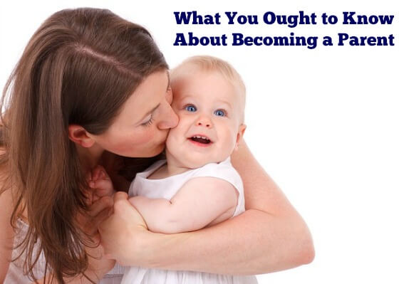 What You Ought to Know about Becoming A Parent